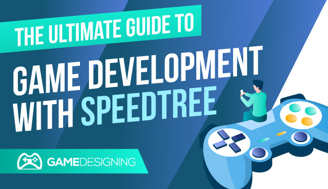 The Ultimate Guide to Game Development With SpeedTree
